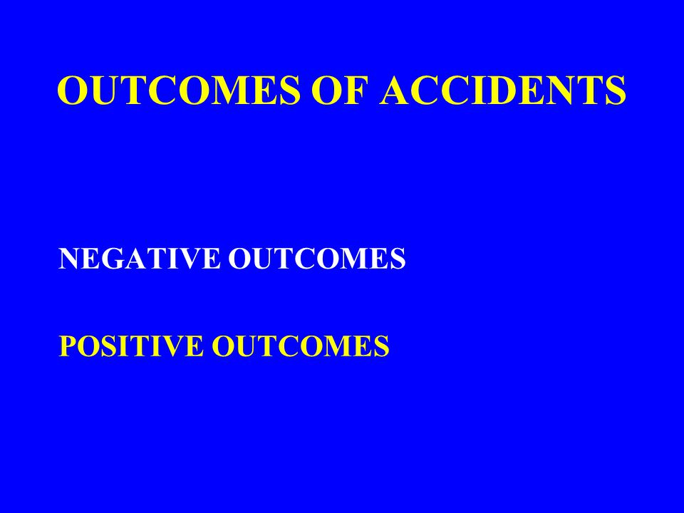 OUTCOMES OF ACCIDENTS NEGATIVE OUTCOMES POSITIVE OUTCOMES