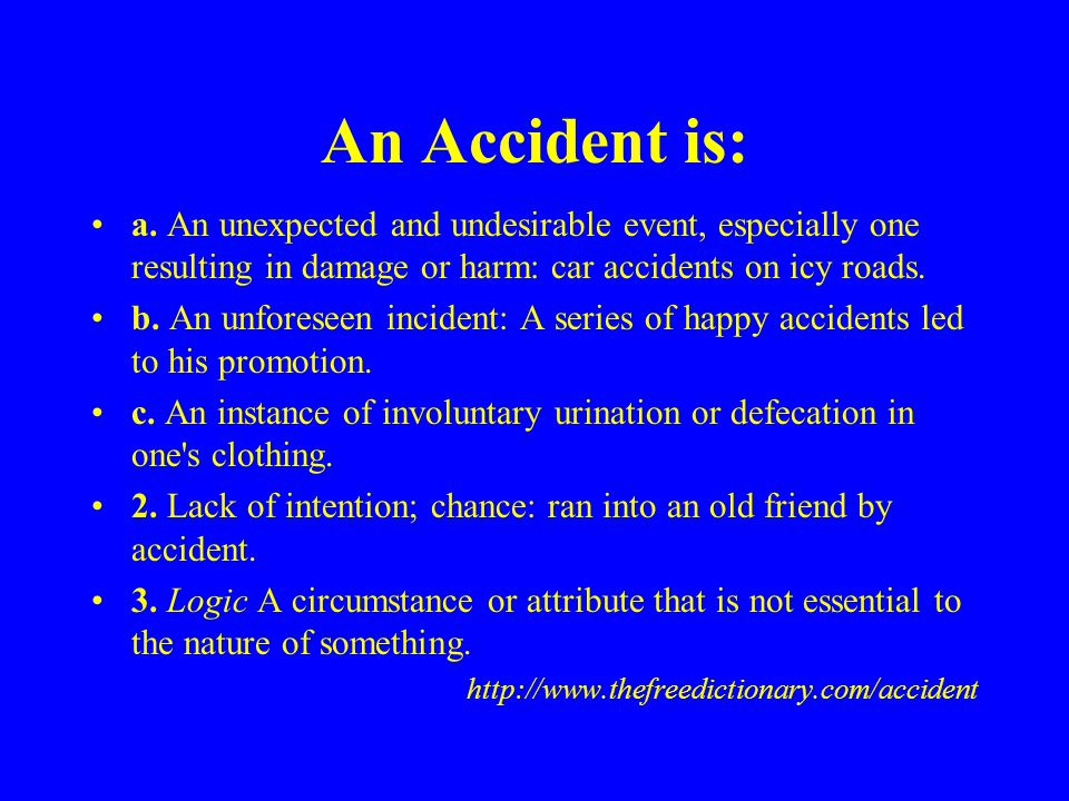 An Accident is: a. An unexpected and undesirable event, especially one resulting in damage or harm: car accidents on icy roads.