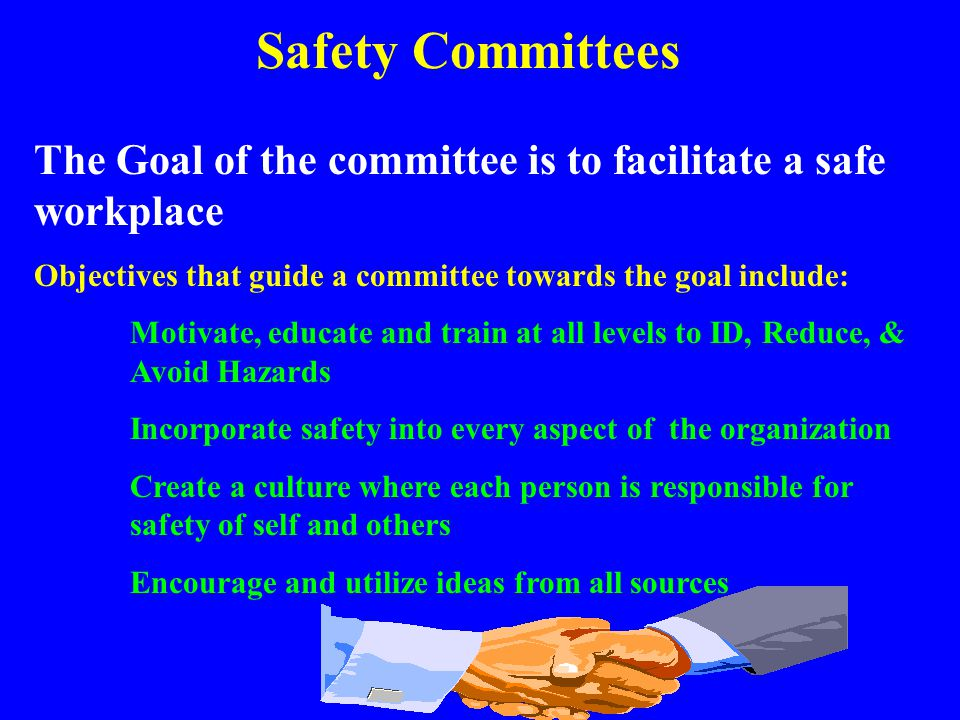 Safety Committees The Goal of the committee is to facilitate a safe workplace. Objectives that guide a committee towards the goal include: