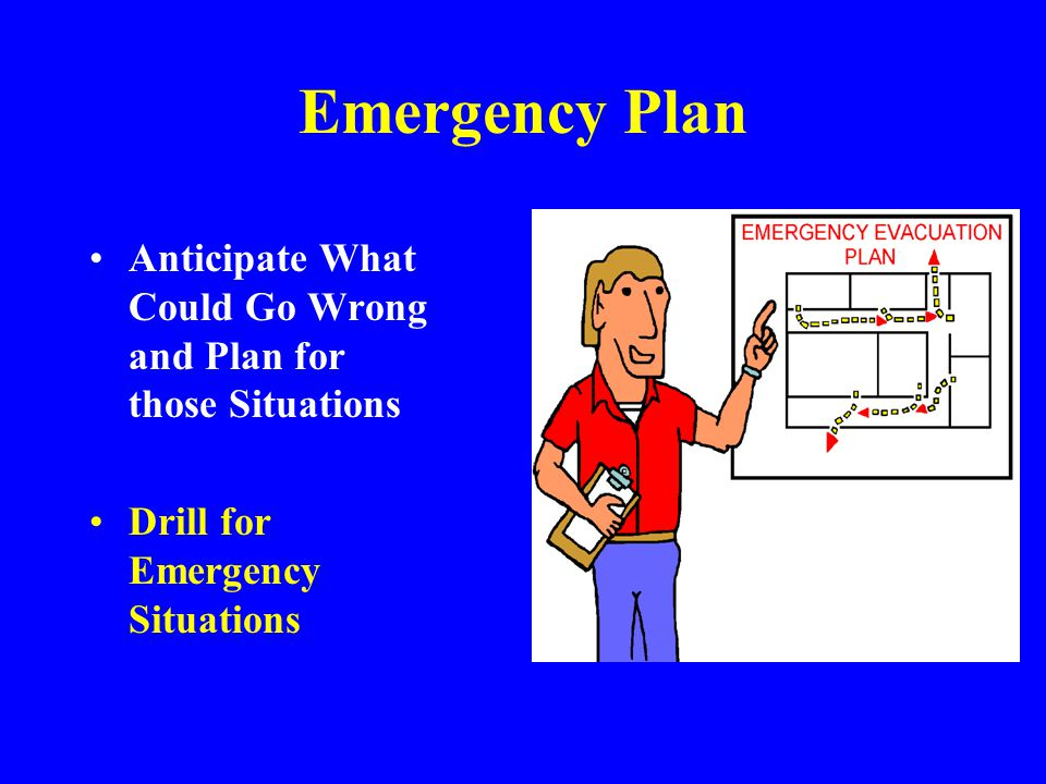Emergency Plan Anticipate What Could Go Wrong and Plan for those Situations. Drill for Emergency Situations.