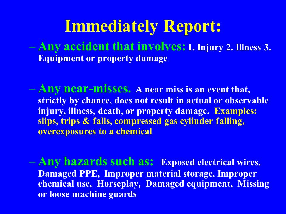 Immediately Report: Any accident that involves: 1. Injury 2. Illness 3. Equipment or property damage.