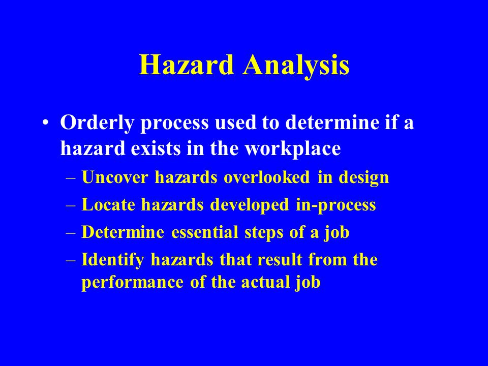 Hazard Analysis Orderly process used to determine if a hazard exists in the workplace. Uncover hazards overlooked in design.