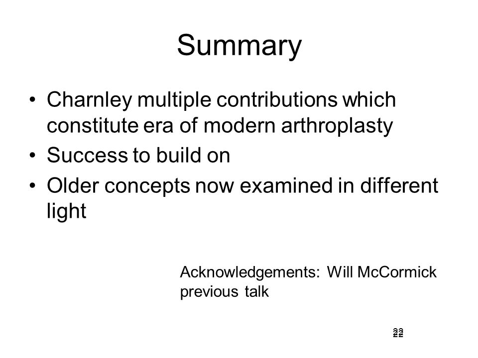 Summary Charnley multiple contributions which constitute era of modern arthroplasty. Success to build on.