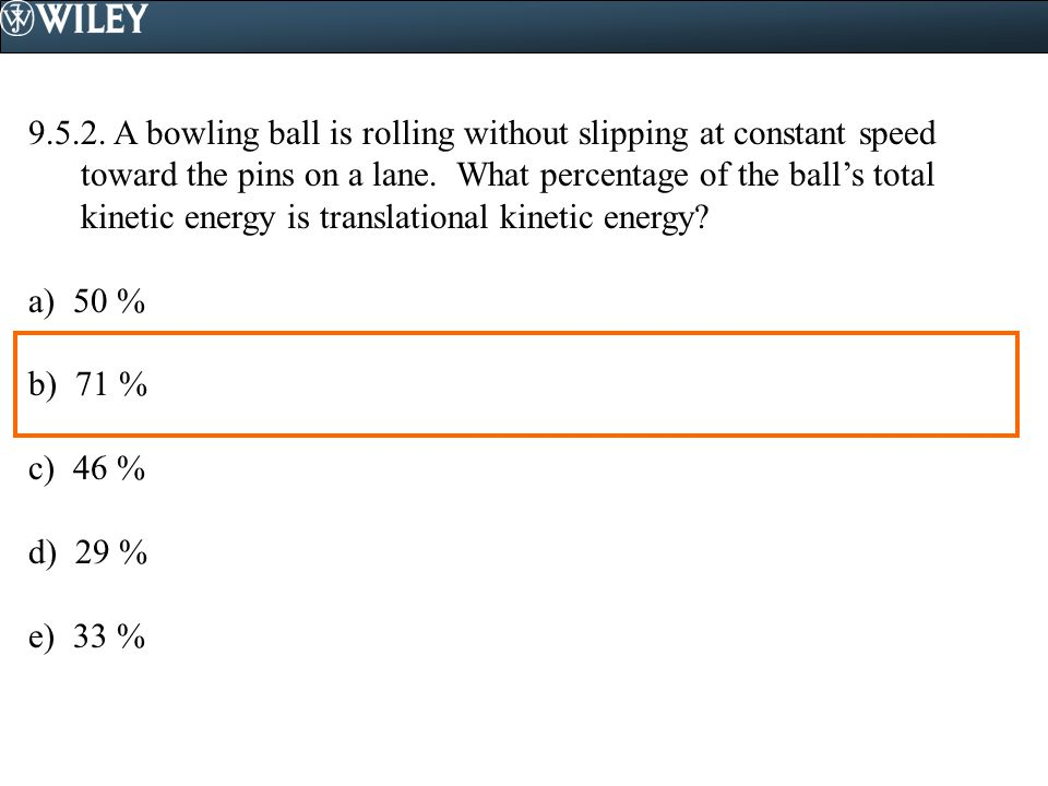 9.5.2. A bowling ball is rolling without slipping at constant speed toward the pins on a lane. What percentage of the ball's total kinetic energy is translational kinetic energy