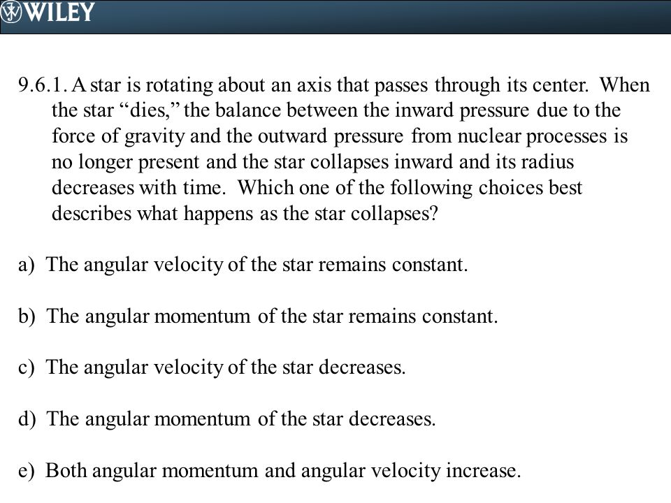 9.6.1. A star is rotating about an axis that passes through its center. When the star dies, the balance between the inward pressure due to the force of gravity and the outward pressure from nuclear processes is no longer present and the star collapses inward and its radius decreases with time. Which one of the following choices best describes what happens as the star collapses