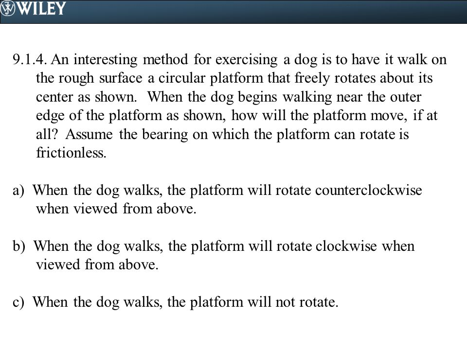 9.1.4. An interesting method for exercising a dog is to have it walk on the rough surface a circular platform that freely rotates about its center as shown. When the dog begins walking near the outer edge of the platform as shown, how will the platform move, if at all Assume the bearing on which the platform can rotate is frictionless.
