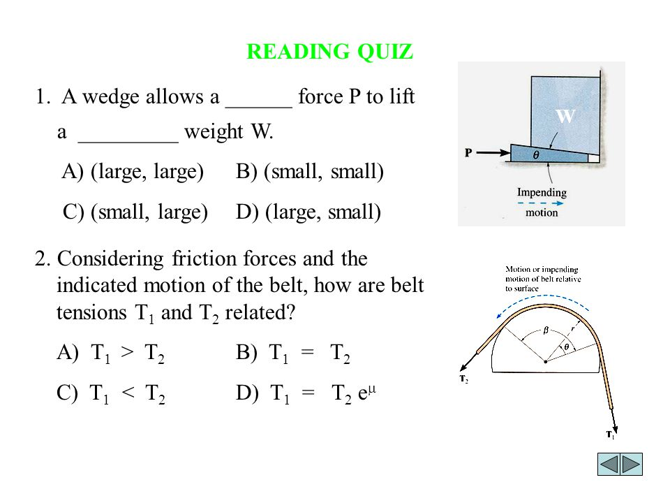 1. A wedge allows a ______ force P to lift a _________ weight W.