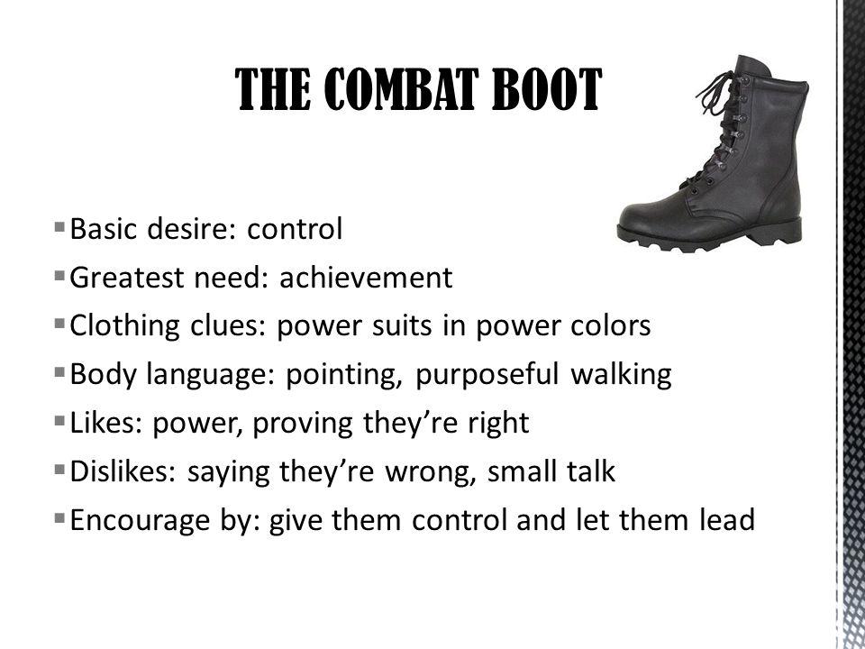 THE COMBAT BOOT Basic desire: control Greatest need: achievement