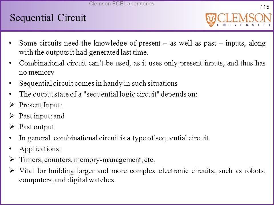 Sequential Circuit Some circuits need the knowledge of present – as well as past – inputs, along with the outputs it had generated last time.