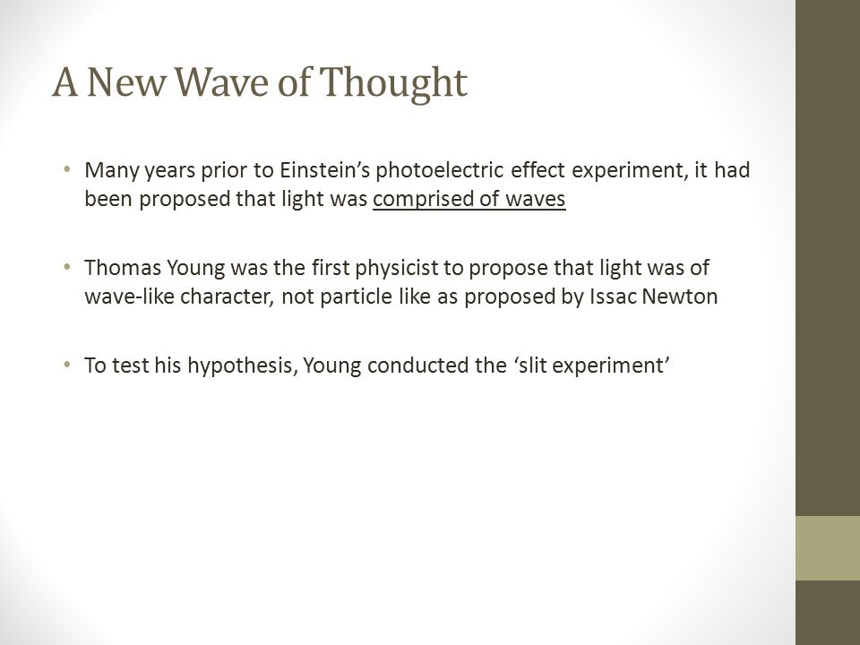 A New Wave of Thought Many years prior to Einstein's photoelectric effect experiment, it had been proposed that light was comprised of waves.