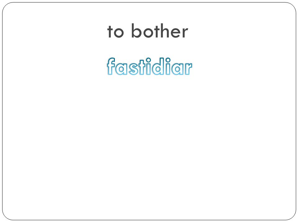 to bother fastidiar