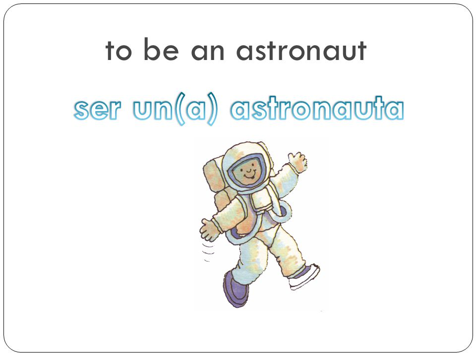 to be an astronaut ser un(a) astronauta