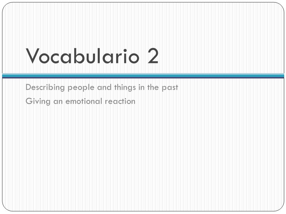 Vocabulario 2 Describing people and things in the past