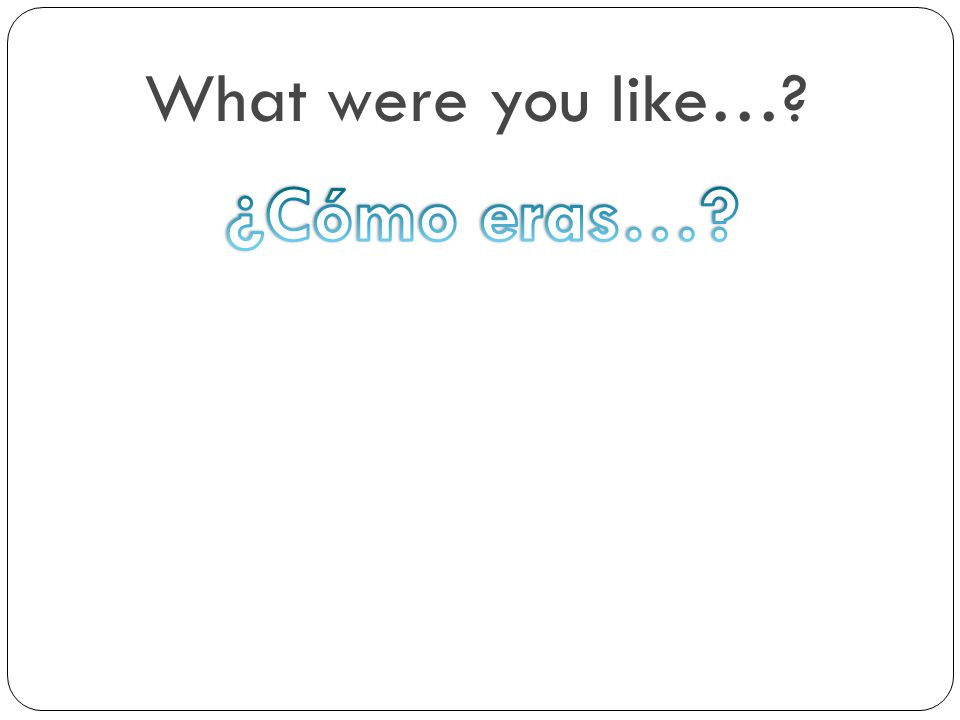 What were you like… ¿Cómo eras…