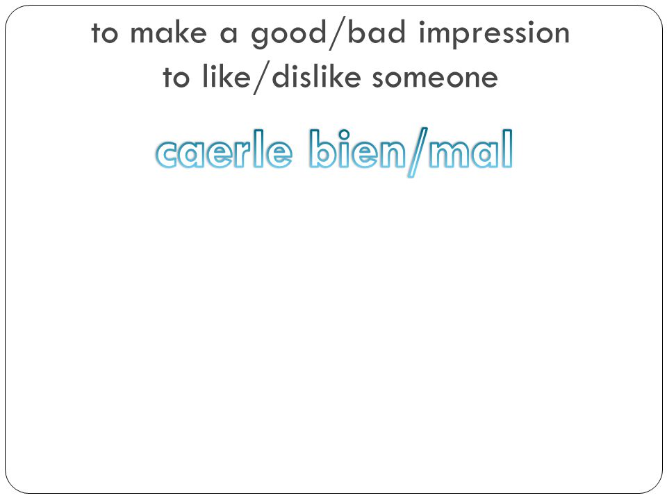 to make a good/bad impression to like/dislike someone