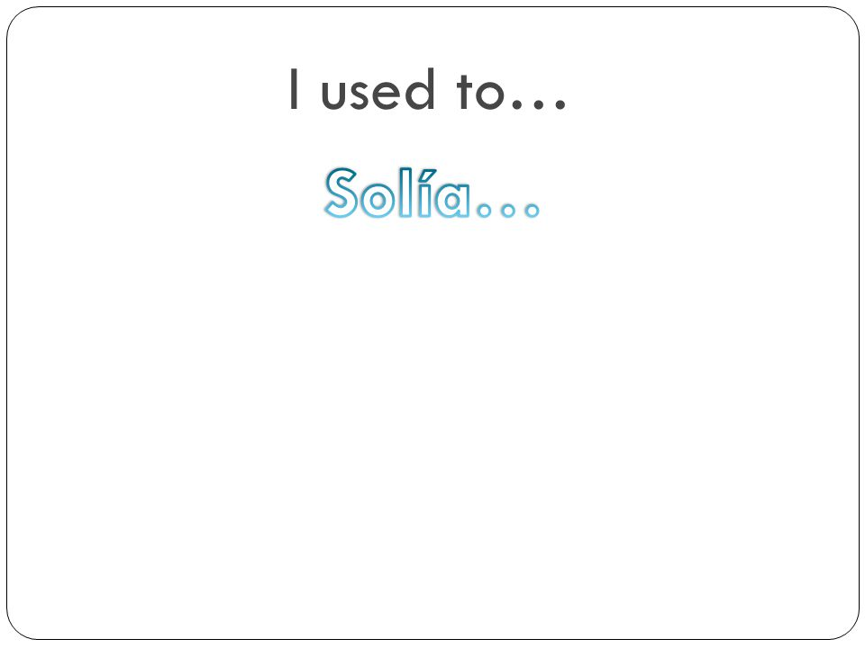 I used to… Solía…
