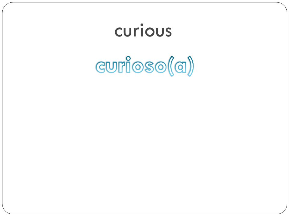 curious curioso(a)