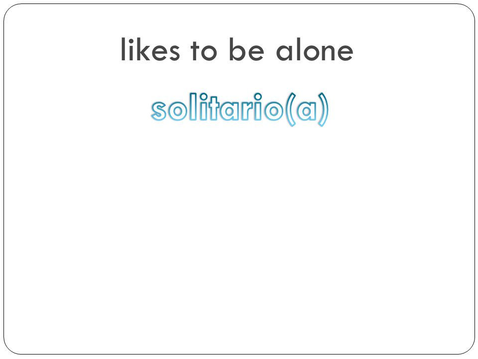 likes to be alone solitario(a)