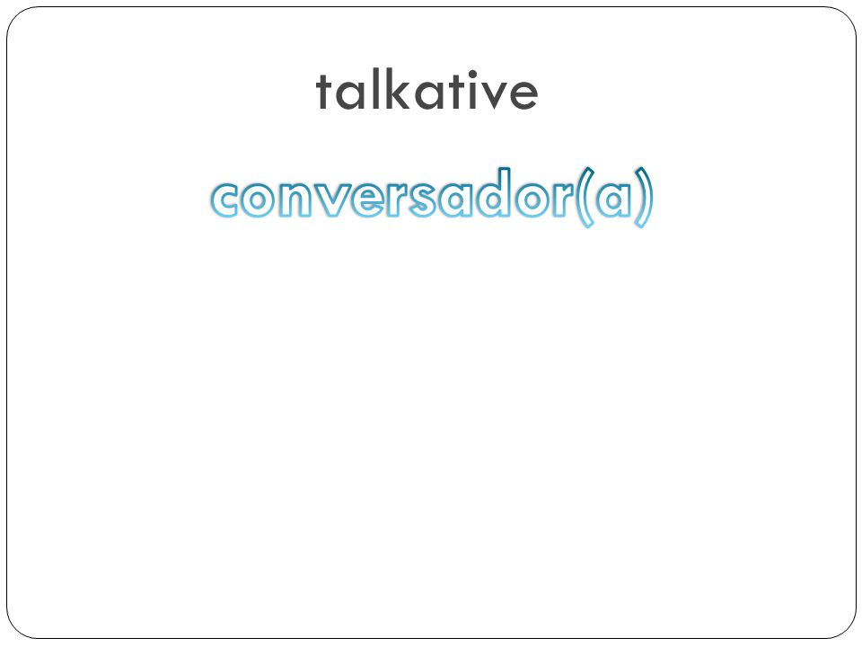 talkative conversador(a)