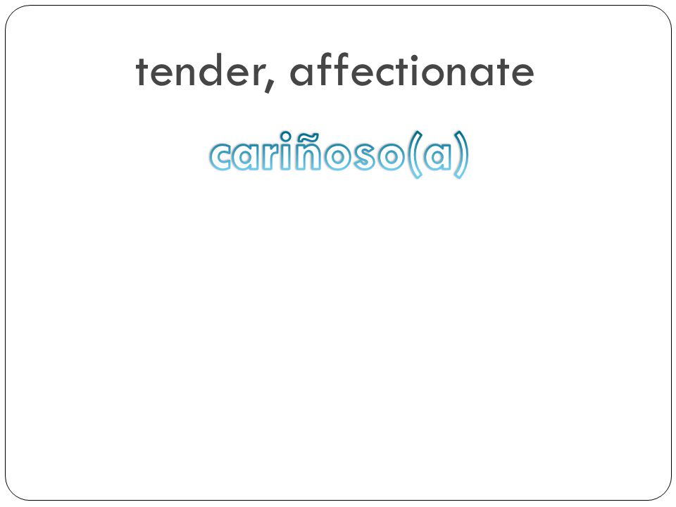 tender, affectionate cariñoso(a)
