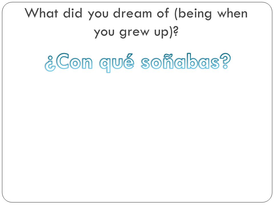What did you dream of (being when you grew up)