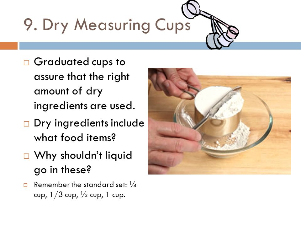 9. Dry Measuring Cups Graduated cups to assure that the right amount of dry ingredients are used.