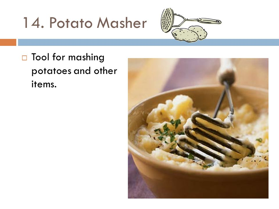 14. Potato Masher Tool for mashing potatoes and other items.