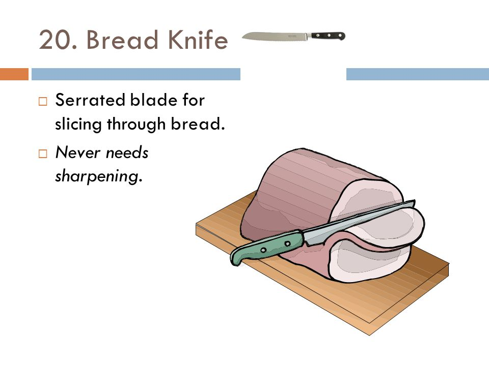 20. Bread Knife Serrated blade for slicing through bread.