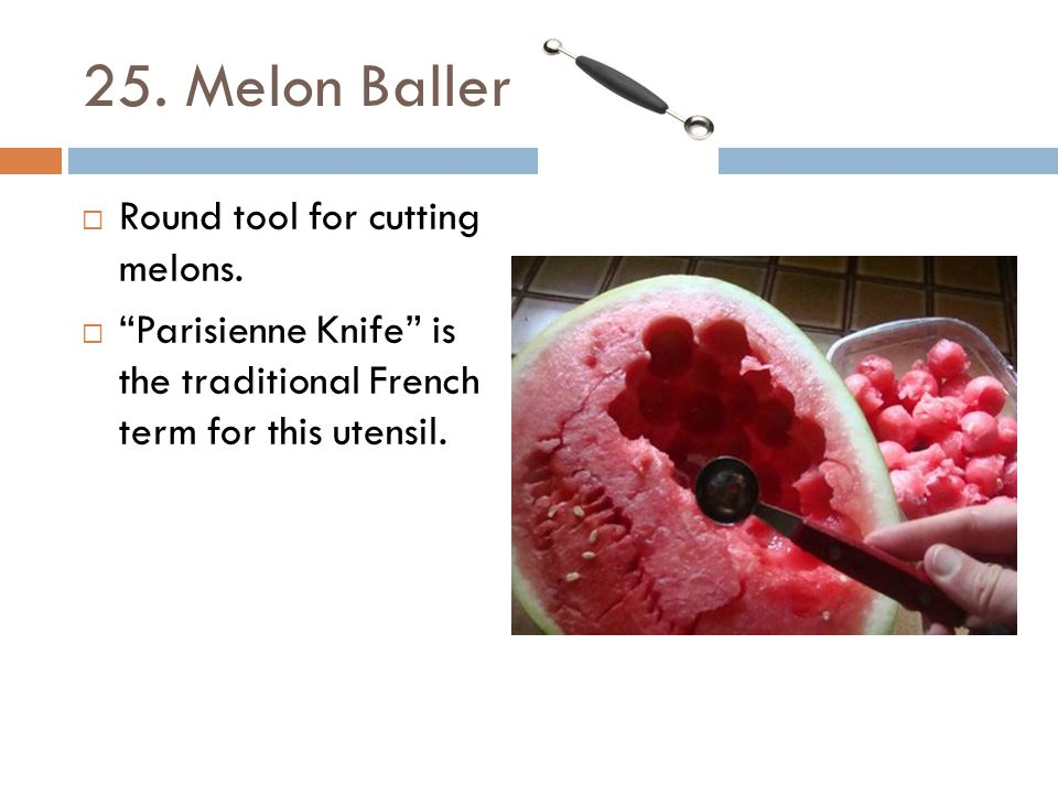 25. Melon Baller Round tool for cutting melons.
