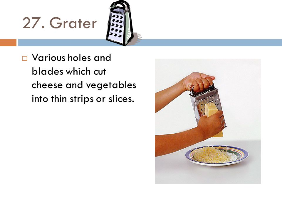 27. Grater Various holes and blades which cut cheese and vegetables into thin strips or slices.