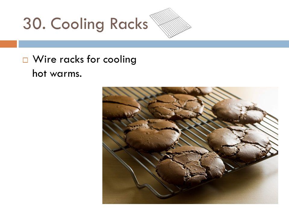 30. Cooling Racks Wire racks for cooling hot warms.