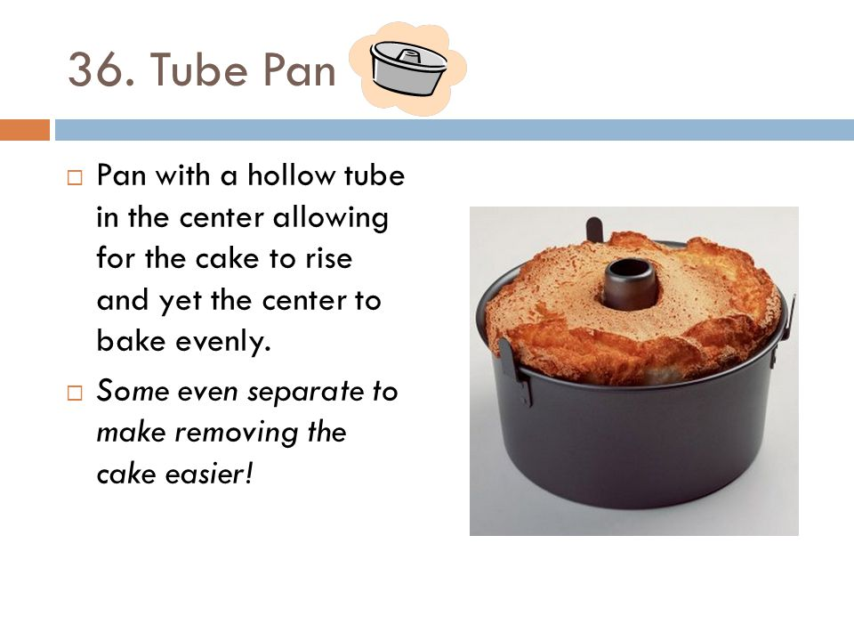 36. Tube Pan Pan with a hollow tube in the center allowing for the cake to rise and yet the center to bake evenly.