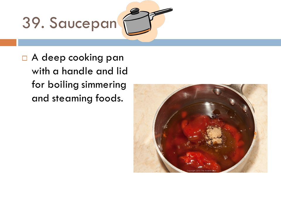 39. Saucepan A deep cooking pan with a handle and lid for boiling simmering and steaming foods.