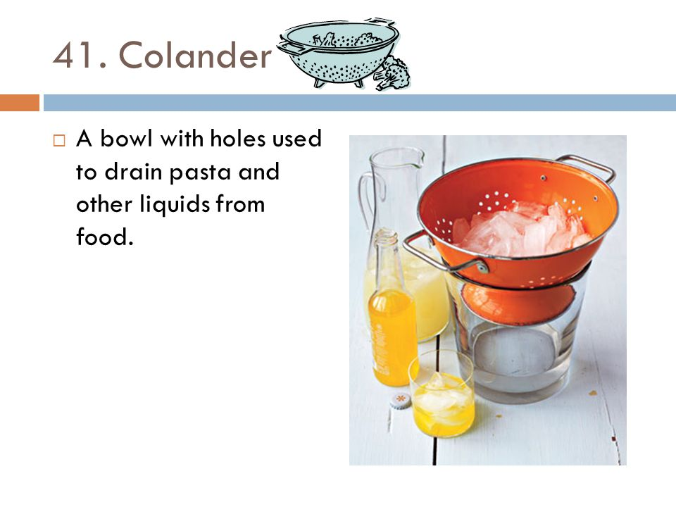 41. Colander A bowl with holes used to drain pasta and other liquids from food.