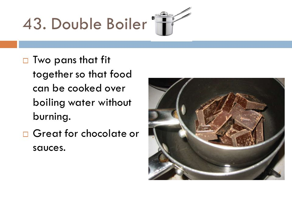 43. Double Boiler Two pans that fit together so that food can be cooked over boiling water without burning.