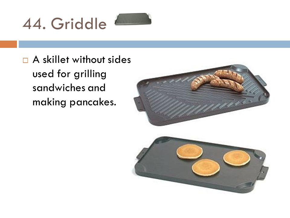 44. Griddle A skillet without sides used for grilling sandwiches and making pancakes.