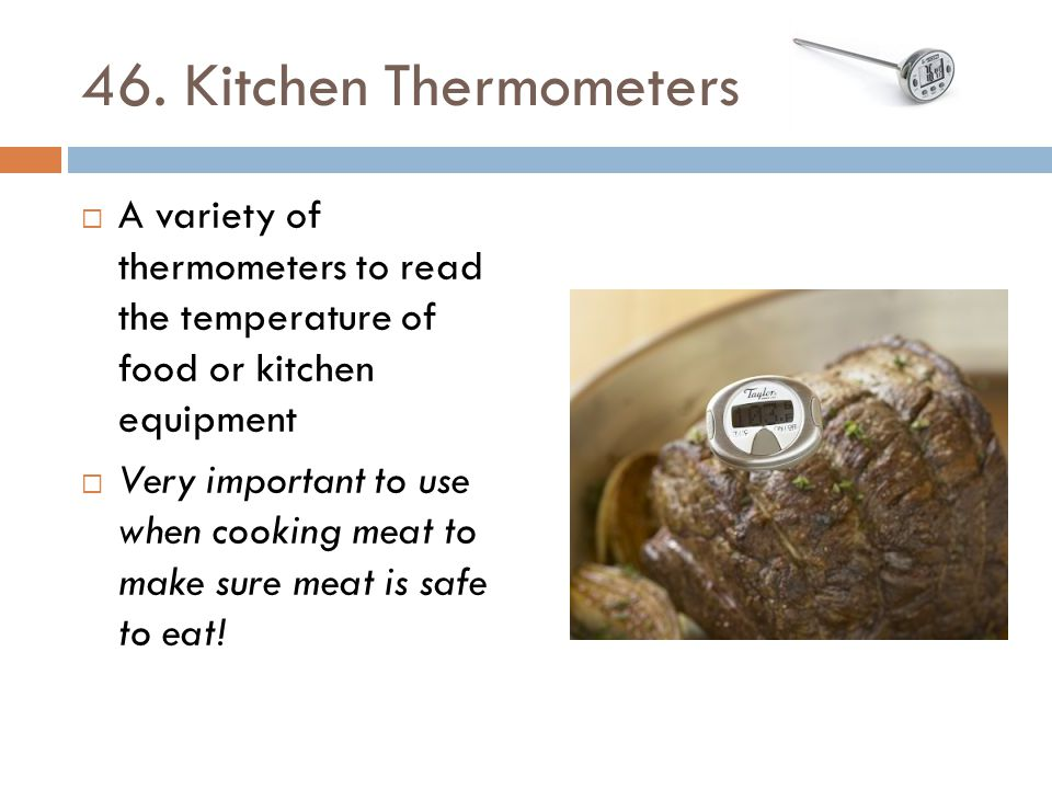 46. Kitchen Thermometers A variety of thermometers to read the temperature of food or kitchen equipment.