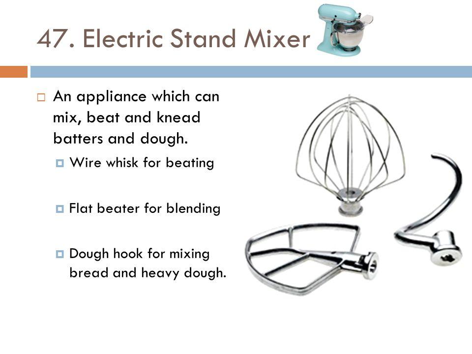 47. Electric Stand Mixer An appliance which can mix, beat and knead batters and dough. Wire whisk for beating.