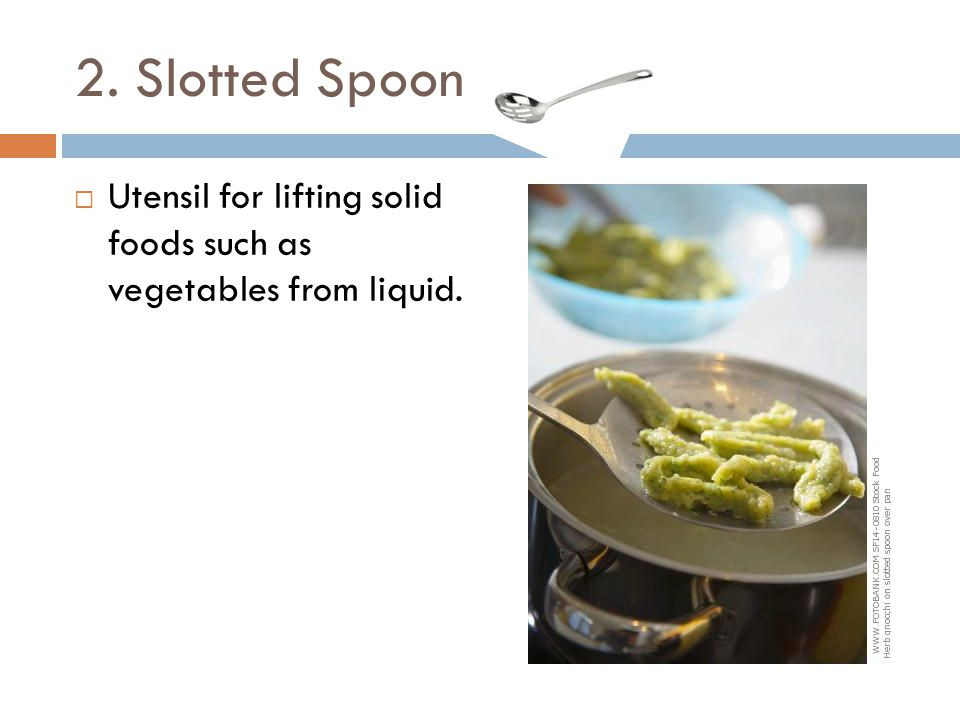 2. Slotted Spoon Utensil for lifting solid foods such as vegetables from liquid.