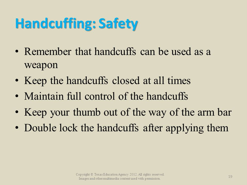 Handcuffing: Safety Remember that handcuffs can be used as a weapon