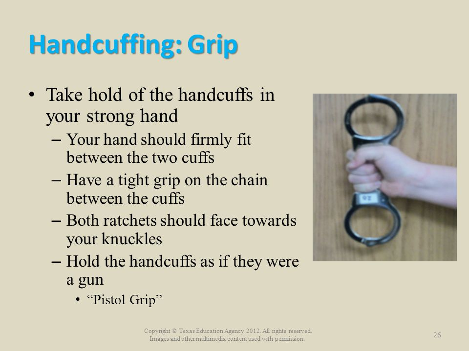 Handcuffing: Grip Take hold of the handcuffs in your strong hand