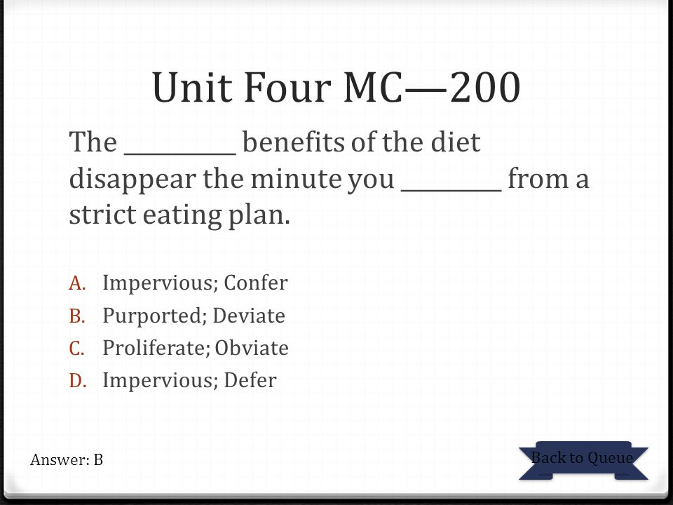 Unit Four MC—200 The __________ benefits of the diet disappear the minute you _________ from a strict eating plan.