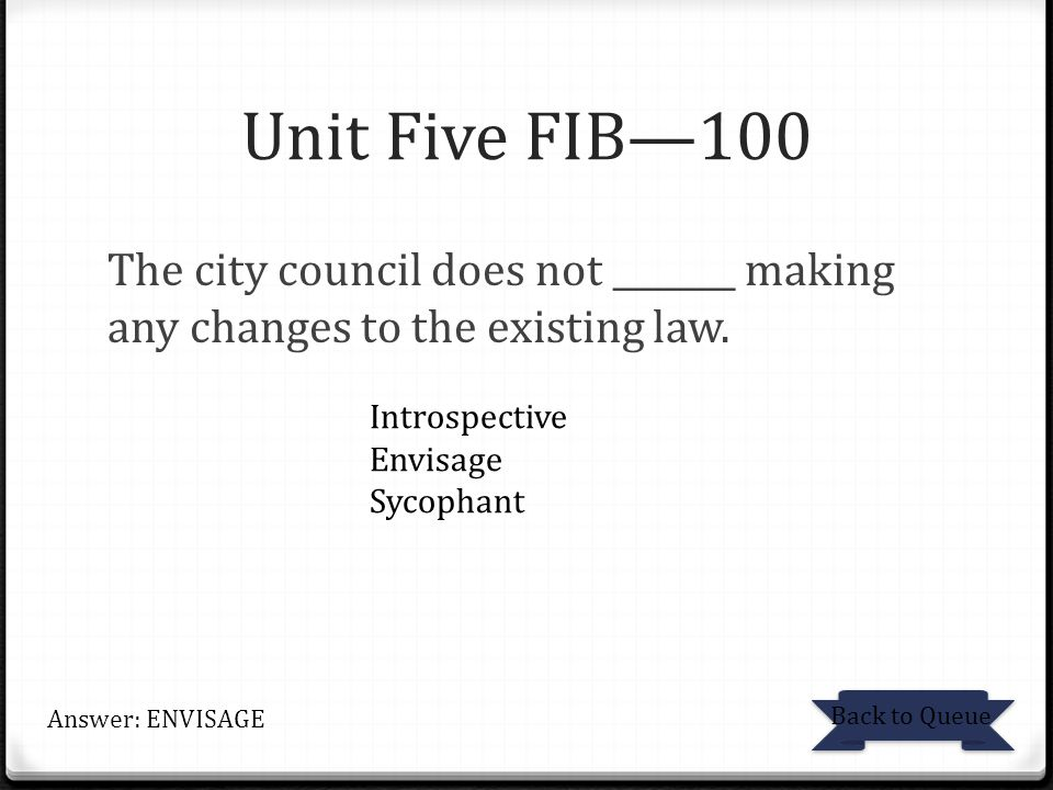 Unit Five FIB—100 The city council does not _______ making any changes to the existing law. Introspective.