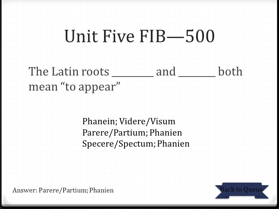 Unit Five FIB—500 The Latin roots _________ and ________ both mean to appear Phanein; Videre/Visum.
