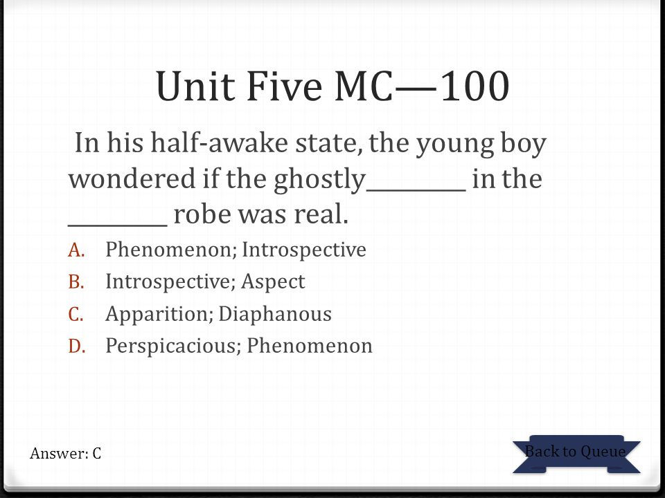 Unit Five MC—100 In his half-awake state, the young boy wondered if the ghostly_________ in the _________ robe was real.