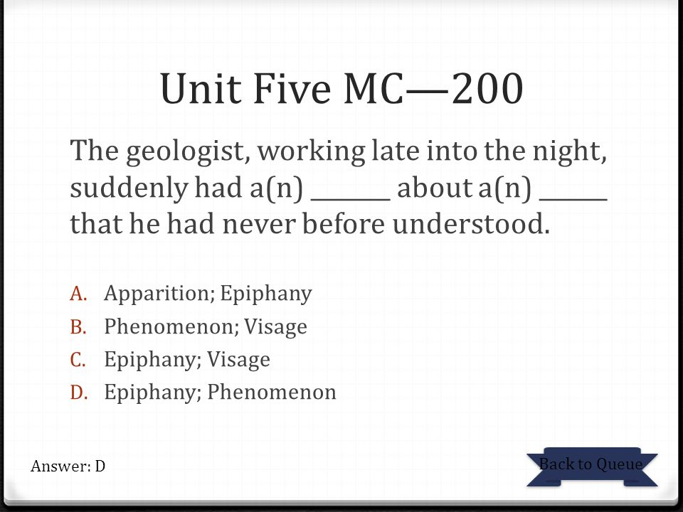 Unit Five MC—200 The geologist, working late into the night, suddenly had a(n) _______ about a(n) ______ that he had never before understood.