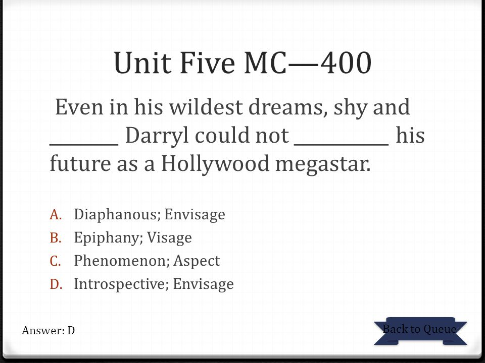 Unit Five MC—400 Even in his wildest dreams, shy and ________ Darryl could not ___________ his future as a Hollywood megastar.