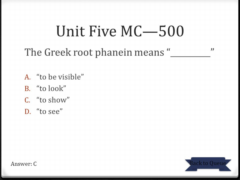 Unit Five MC—500 The Greek root phanein means __________