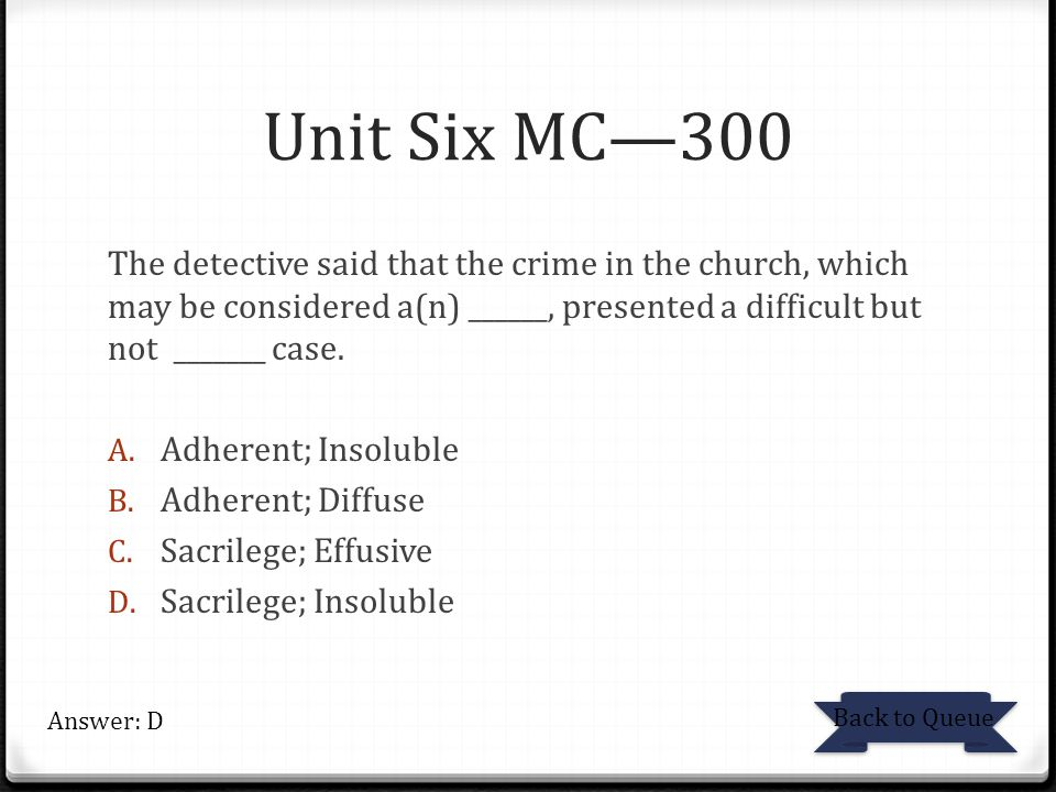 Unit Six MC—300 The detective said that the crime in the church, which may be considered a(n) ______, presented a difficult but not _______ case.