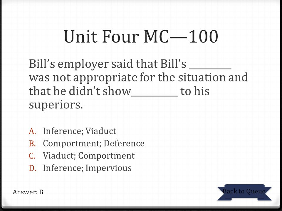 Unit Four MC—100 Bill's employer said that Bill's _________ was not appropriate for the situation and that he didn't show__________ to his superiors.